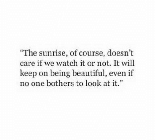 "Sunrise: ""The sunrise, of course, doesn't  care if we watch it or not. It will  keep on being beautiful, even if  no one bothers to look at it."