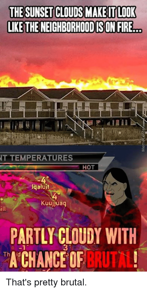 Pretty Brutal: THE SUNSET CLOUDS MAKEITLOOK  LIKE THENEIGHBORHOODISON FIRE!  NT TEMPERATURES  HOT  aluit  Kuujjuaq  PARTLY CLOUDY WITH  A CHANCE OF  BRUTAL!  Th That's pretty brutal.
