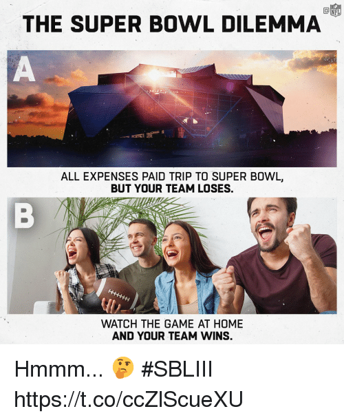 Memes, Super Bowl, and The Game: THE SUPER BOWL DILEMMA  ALL EXPENSES PAID TRIP TO SUPER BOWL,  BUT YOUR TEAM LOSES,  WATCH THE GAME AT HOME  AND YOUR TEAM WINS. Hmmm... 🤔 #SBLIII https://t.co/ccZlScueXU