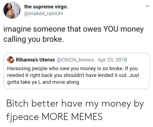 harassing: the supreme virgo.  @makeit_rainUH  imagine someone that owes YOU money  calling you broke.  Ф Rihanna's Uterus @Chichi-knows . Apr 23, 201 8  Harassing people who owe you money is so broke. If you  needed it right back you shouldn't have lended it out. Just  gotta take ya L and move along Bitch better have my money by fjpeace MORE MEMES