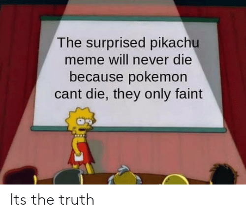 Meme, Pikachu, and Pokemon: The surprised pikachu  meme will never die  because pokemon  cant die, they only faint Its the truth