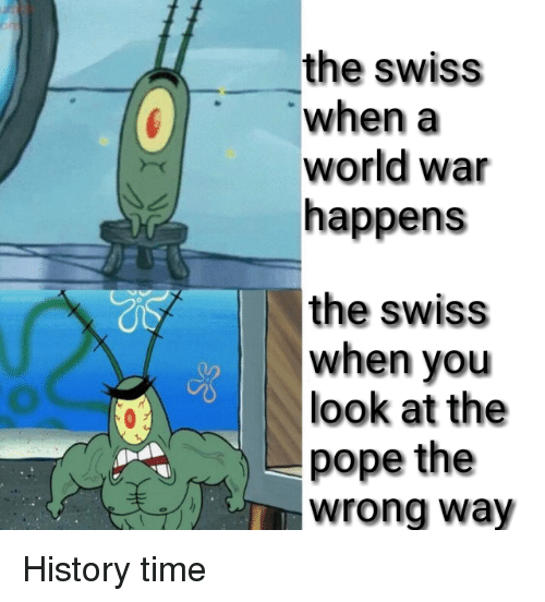 Pope Francis, SpongeBob, and History: the swiss  when a  world war  happens  the swiss  when you  look at the  pope the  wrong way