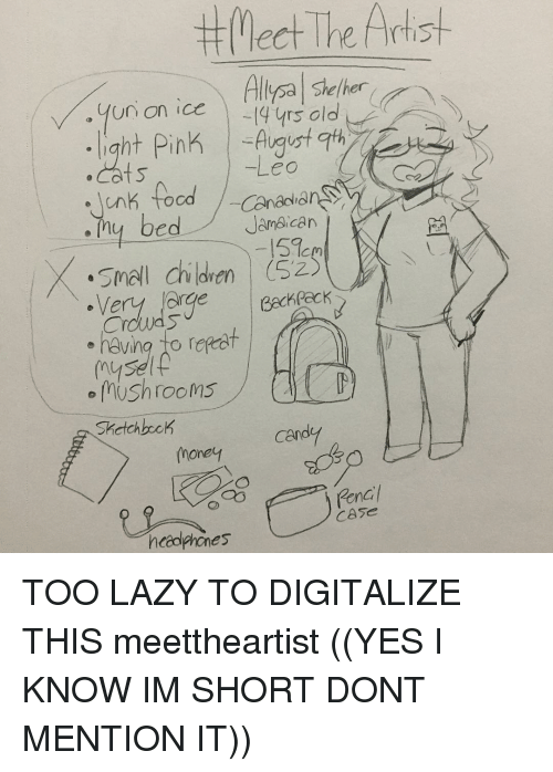 im short: The t Meet Artist  Artist  Allysa she/her  yrs old  August 9th  Leo  unk food  Canadian  Jamaican  j  bed  y 151cm  smal Children (SZ)  er  Crowds  having to repeat  mysi  mushrooms  Sketch back  Can  One  CASe  headphones TOO LAZY TO DIGITALIZE THIS meettheartist ((YES I KNOW IM SHORT DONT MENTION IT))