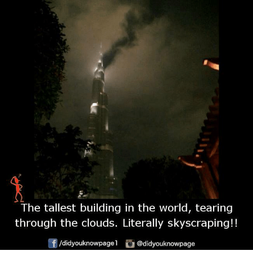 Memes, Cloud, and 🤖: The tallest building in the world, tearing  through the clouds. Literally skyscraping!!  /didyouknowpagel  @didyouknowpage