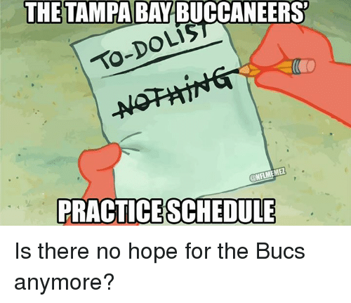 tampa bay buccaneers: THE TAMPA BAY BUCCANEERS  DOLi5  @NFLMEMEL  PRACTICE SCHEDULE Is there no hope for the Bucs anymore?