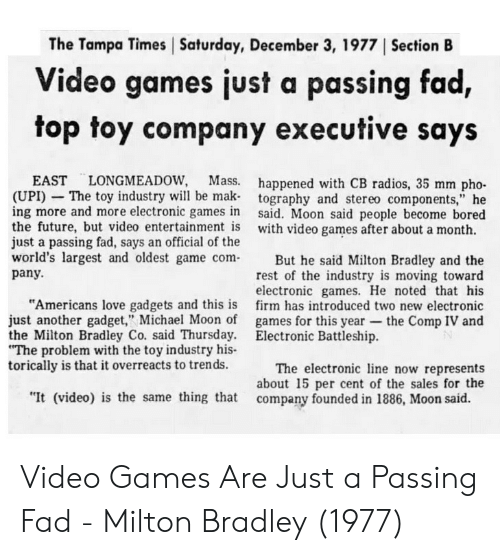 "tampa: The Tampa Times Saturday, December 3, 1977 ISection B  Video games just a passing fad,  top toy company executive says  EAST LONGMEADOW, Mass.  (UPI) - The toy industry will be mak  ing more and more electronic games in  the future, but video entertainment is  just a passing fad, says an official of the  happened with CB radios, 35 mm pho-  tography and stereo components,"" he  said. Moon said people become bored  with video games after about a month.  world's largest and oldest game comBut he said Milton Bradley and the  rest of the industry is moving toward  electronic games. He noted that his  firm has introduced two new electronic  games for this year-the Comp IV and  pany.  ""Americans love gadgets and this is  just another gadget,"" Michael Moon of  the Milton Bradley Co. said Thursday.  The problem with the toy industry his-  torically is that it overreacts to trends.  Electronic Battleship.  The electronic ine now represents  about 15 per cent of the sales for the  ""It (video) is the same thing that company founded in 1886, Moon said. Video Games Are Just a Passing Fad - Milton Bradley (1977)"