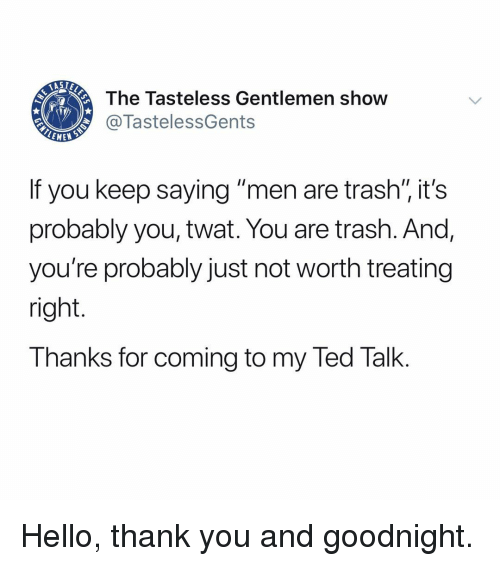 "Hello, Memes, and Ted: The Tasteless Gentlemen show  @TastelessGents  EMEN  If you keep saying ""men are trash"" it's  probably you, twat. You are trash. And,  you're probably just not worth treating  right.  Thanks for coming to my Ted Talk. Hello, thank you and goodnight."