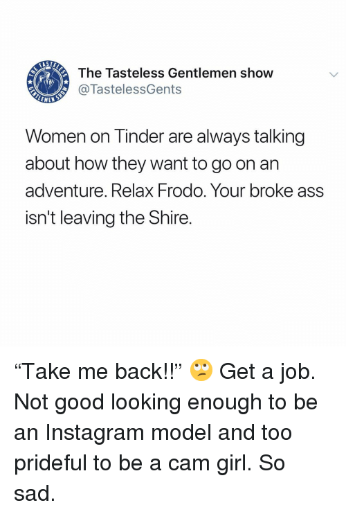 "frodo: The Tasteless Gentlemen show  @TastelessGents  LEME  Women on Tinder are always talking  about how they want to go on arn  adventure. Relax Frodo. Your broke ass  isn't leaving the Shire. ""Take me back!!"" 🙄 Get a job. Not good looking enough to be an Instagram model and too prideful to be a cam girl. So sad."