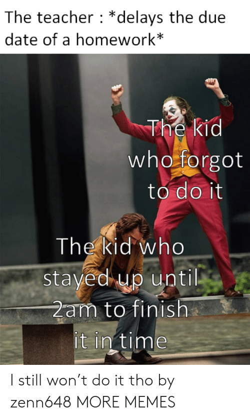 due date: The teacher *delays the due  date of a homework*  The kid  who forgot  to do it  The kid who  stayed up until  2am to finish  it in time I still won't do it tho by zenn648 MORE MEMES