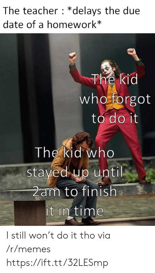 due date: The teacher *delays the due  date of a homework*  The kid  who forgot  to do it  The kid who  stayed up until  2am to finish  it in time I still won't do it tho via /r/memes https://ift.tt/32LESmp