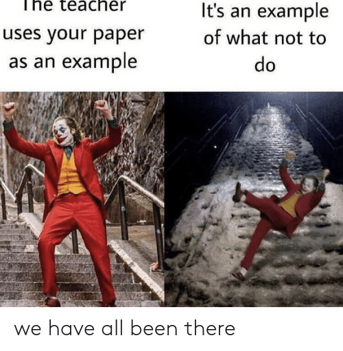 Teacher, Been, and Paper: The teacher  It's an example  uses your paper  of what not to  as an example  do we have all been there