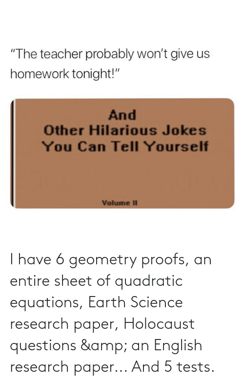 """Proofs: """"The teacher probably won't give us  homework tonight!""""  And  Other Hilarious Jokes  You Can Tell Yourself  Volume II I have 6 geometry proofs, an entire sheet of quadratic equations, Earth Science research paper, Holocaust questions & an English research paper... And 5 tests."""