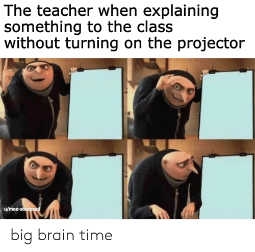 Teacher, Brain, and Time: The teacher when explaining  something to the class  without turning on the projector  u/mee-stoopeed big brain time