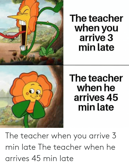 late: The teacher when you arrive 3 min late The teacher when he arrives 45 min late