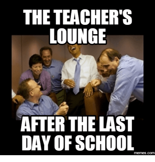 Last Day Of School Meme: THE TEACHER'S  LOUNGE  AFTER THE LAST  DAY OF SCHOOL  memes.com
