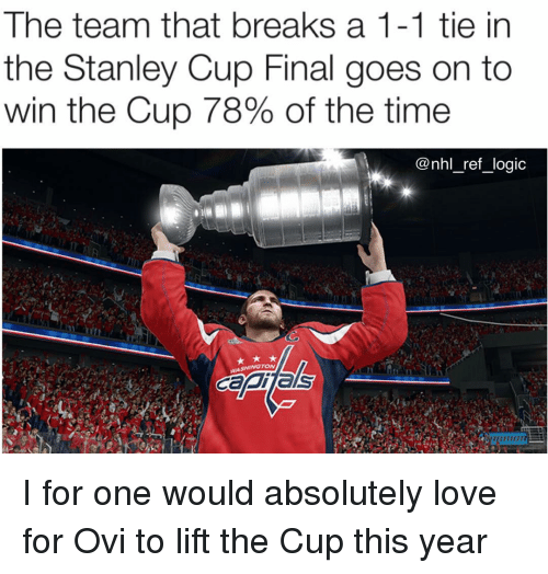 Logic, Love, and Memes: The team that breaks a 1-1 tie in  the Stanley Cup Final goes on to  win the Cup 78% of the time  @nhl_ref_logic I for one would absolutely love for Ovi to lift the Cup this year