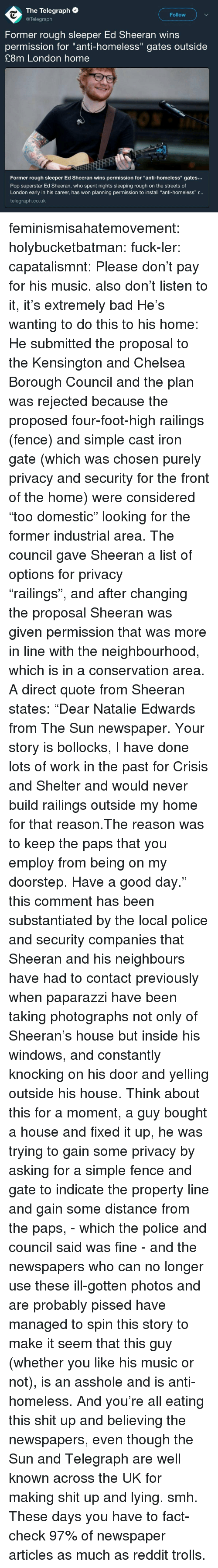 "Bad, Chelsea, and Homeless: The Telegraph  @Telegraph  Follow  Former rough sleeper Ed Sheeran wins  permission for ""anti-homeless"" gates outside  £8m London home  Former rough sleeper Ed Sheeran wins permission for ""anti-homeless"" gates..  Pop superstar Ed Sheeran, who spent nights sleeping rough on the streets of  London early in his career, has won planning permission to install ""anti-homeless"" r...  telegraph.co.uk feminismisahatemovement:  holybucketbatman:  fuck-ler:  capatalismnt: Please don't pay for his music.  also don't listen to it, it's extremely bad  He's wanting to do this to his home:  He submitted the proposal to the Kensington and Chelsea Borough Council and the plan was rejected because the proposed four-foot-high railings (fence) and simple cast iron gate (which was chosen purely privacy and security for the front of the home) were considered ""too domestic"" looking for the former industrial area. The council gave Sheeran a list of options for privacy ""railings"", and after changing the proposal Sheeran was given permission that was more in line with the neighbourhood, which is in a conservation area.  A direct quote from Sheeran states: ""Dear Natalie Edwards from The Sun newspaper. Your story is bollocks, I have done lots of work in the past for Crisis and Shelter and would never build railings outside my home for that reason.The reason was to keep the paps that you employ from being on my doorstep. Have a good day."" this comment has been substantiated by the local police and security companies that Sheeran and his neighbours have had to contact previously when paparazzi have been taking photographs not only of Sheeran's house but inside his windows, and constantly knocking on his door and yelling outside his house. Think about this for a moment, a guy bought a house and fixed it up, he was trying to gain some privacy by asking for a simple fence and gate to indicate the property line and gain some distance from the paps, - which the police and council said was fine - and the newspapers who can no longer use these ill-gotten photos and are probably pissed have managed to spin this story to make it seem that this guy (whether you like his music or not), is an asshole and is anti-homeless. And you're all eating this shit up and believing the newspapers, even though the Sun and Telegraph are well known across the UK for making shit up and lying. smh.   These days you have to fact-check 97% of newspaper articles as much as reddit trolls."