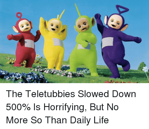 teletubby: The Teletubbies Slowed Down 500% Is Horrifying, But No More So Than Daily Life
