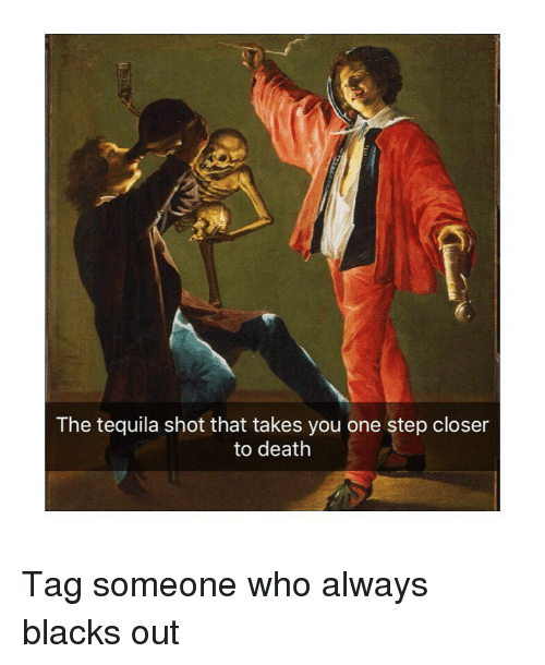 Death, Tequila, and Tag Someone: The tequila shot that takes you one step closer  to death Tag someone who always blacks out