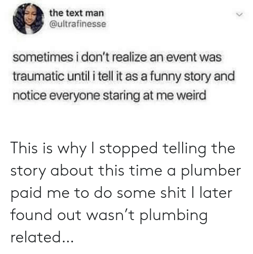 Staring At Me: the text man  ultrafinesse  sometimes i don't realize an event was  traumatic until i tell it as a funny story and  notice everyone staring at me weird This is why I stopped telling the story about this time a plumber paid me to do some shit I later found out wasn't plumbing related…