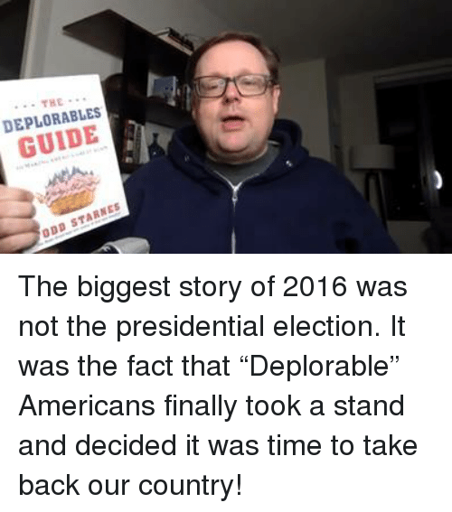 "presidential elections: ... THE  THE  DEPLORABLES  GUIDE  ODD STARNES The biggest story of 2016 was not the presidential election. It was the fact that ""Deplorable"" Americans finally took a stand and decided it was time to take back our country!"