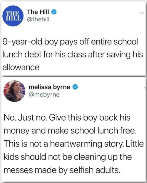 cleaning: THE The HilI  HILL @thehill  9-year-old boy pays off entire school  lunch debt for his class after saving his  allowance  melissa byrne  @mcbyrne  No. Just no. Give this boy back his  money and make school lunch free.  This is not a heartwarming story. Little  kids should not be cleaning up the  messes made by selfish adults.