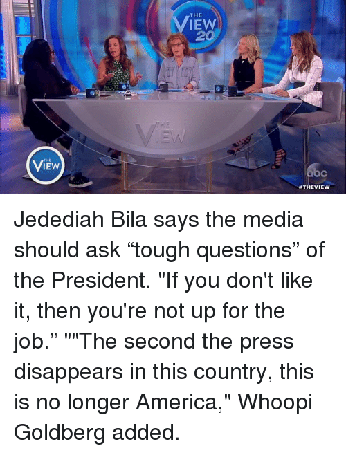 """Whoopy: THE  THE  IEW  20  Jedediah Bila says the media should ask """"tough questions"""" of the President. """"If you don't like it, then you're not up for the job."""" """"""""The second the press disappears in this country, this is no longer America,"""" Whoopi Goldberg added."""