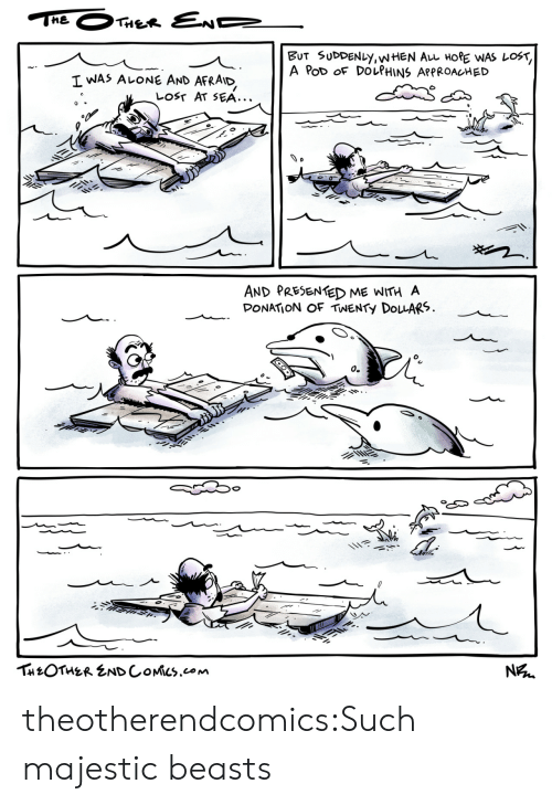 Dolphins: THE  THER END  BUT SUDDENLY,WHEN AL HORE WAS LOST,  A PoD OF DOLPHINS APPROACHED  I WAS ALONE AND  AFRAID  LOST AT SEA...  AND PRESENTED ME WITH A  DONATION OF TWENTY DOLARS  о.  THEOTHER ENDCOMICS.com  N theotherendcomics:Such majestic beasts