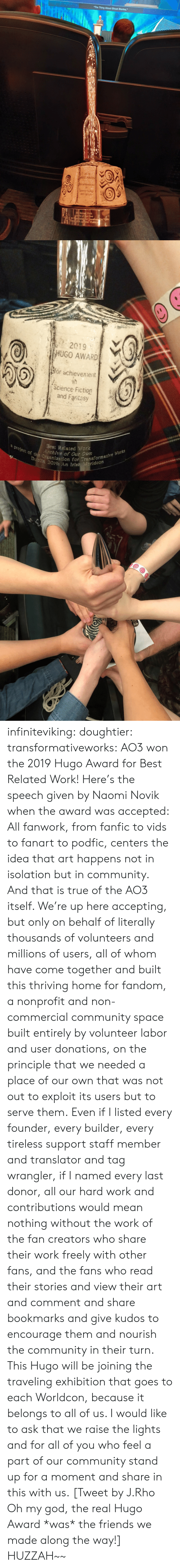 "Community, Fanta, and Friends: The Thing About Ghost Stories,""  2019  HUGO AWARD  Sor achieventt  Soence Fiction  and Fanta  BeRelate Wark  Aedre of Cur Own  arlketion for 1ransformacive Wcks  OA Kelsh Workde   a  2019  HUGO AWARD  or achievennent  (Science Fiction  and Faritasy  a project of the Organization for Transformative Works  Dubiln 2019: An Irish eridcon  Best Related Work  Archive of Our Own infiniteviking: doughtier:  transformativeworks:  AO3 won the 2019 Hugo Award for Best Related Work! Here's the speech given by Naomi Novik when the award was accepted:  All fanwork, from fanfic to vids to fanart to podfic, centers the idea that art happens not in isolation but in community. And that is true of the AO3 itself. We're up here accepting, but only on behalf of literally thousands of volunteers and millions of users, all of whom have come together and built this thriving home for fandom, a nonprofit and non-commercial community space built entirely by volunteer labor and user donations, on the principle that we needed a place of our own that was not out to exploit its users but to serve them. Even if I listed every founder, every builder, every tireless support staff member and translator and tag wrangler, if I named every last donor, all our hard work and contributions would mean nothing without the work of the fan creators who share their work freely with other fans, and the fans who read their stories and view their art and comment and share bookmarks and give kudos to encourage them and nourish the community in their turn. This Hugo will be joining the traveling exhibition that goes to each Worldcon, because it belongs to all of us. I would like to ask that we raise the lights and for all of you who feel a part of our community stand up for a moment and share in this with us.   [Tweet by J.Rho Oh my god, the real Hugo Award *was* the friends we made along the way!]  HUZZAH~~"