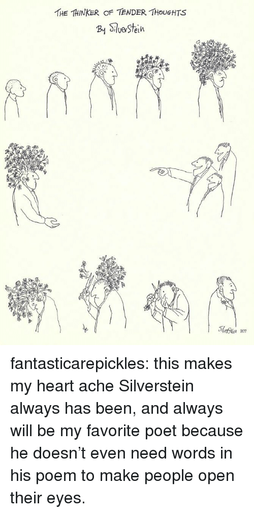 Tumblr, Blog, and Heart: THE THINKER OF TENDER THOUGHTS  B SeStein fantasticarepickles: this makes my heart ache                        Silverstein always has been, and always will be my favorite poet because he doesn't even need words in his poem to make people open their eyes.