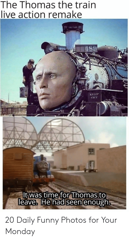 Remake: The Thomas the train  live action remake  КЕЕР  EE  OFF  It was time for Thomas to  Teave, He had seen enough 20 Daily Funny Photos for Your Monday