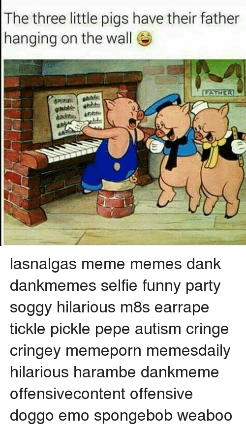 Harambism: The three little pigs have their father  hanging on the wall  FATHER lasnalgas meme memes dank dankmemes selfie funny party soggy hilarious m8s earrape tickle pickle pepe autism cringe cringey memeporn memesdaily hilarious harambe dankmeme offensivecontent offensive doggo emo spongebob weaboo