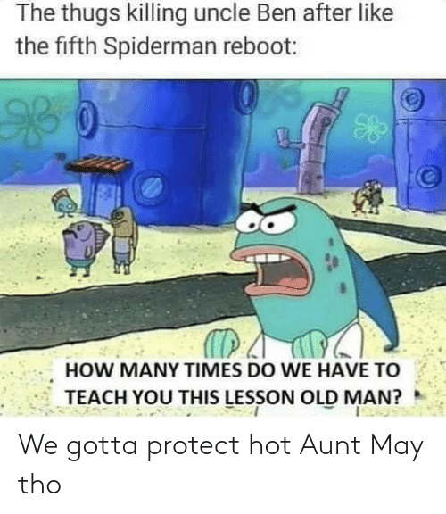 thugs: The thugs killing uncle Ben after like  the fifth Spiderman reboot:  HOW MANY TIMES DO WE HAVE TO  TEACH YOU THIS LESSON OLD MAN? We gotta protect hot Aunt May tho
