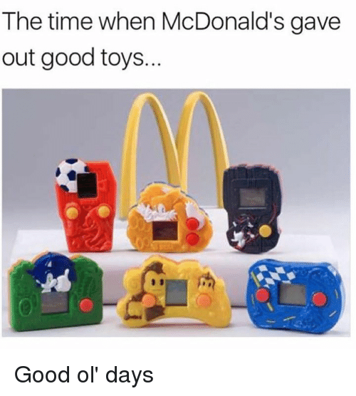 good ol days: The time when McDonald's gave  out good toys. Good ol' days