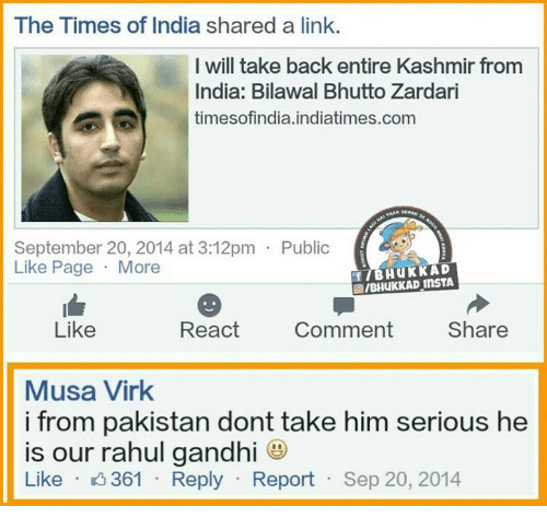 Rahul Gandhi: The Times of India shared a link.  I will take back entire Kashmir from  India: Bilawal Bhutto Zardari  times ofindia.indiatimes.com  September 20, 2014 at 3:12pm Public  Like Page  More  GIBHUKKAD InsTA  React  Comment  Share  Like  Musa Virk  i from pakistan dont take him serious he  is our rahul gandhi  Like  K 361  Reply  Report  Sep 20, 2014