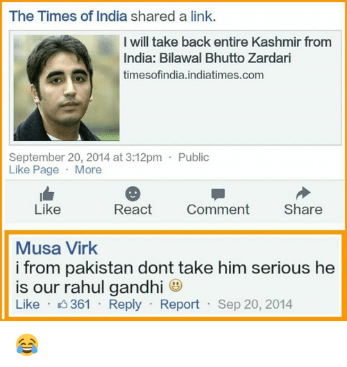 Rahul Gandhi: The Times of India shared a link.  I will take back entire Kashmir from  India: Bilawal Bhutto Zardari  times ofindia.indiatimes.com  September 20, 2014 at 3:12pm Public  Like Page  More  React  Comment  Share  Like  Musa Virk  i from pakistan dont take him serious he  is our rahul gandhi  Like  K 361 Reply  Report  Sep 20, 2014 😂