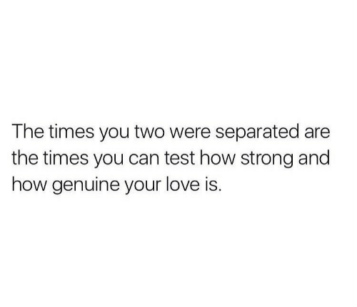 the times: The times you two were separated are  the times you can test how strong and  how genuine your love is.