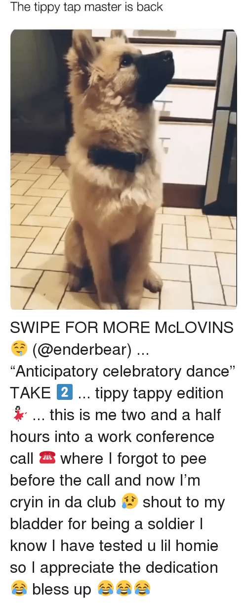 "Bless Up, Club, and Homie: The tippy tap master is back SWIPE FOR MORE McLOVINS 🤤 (@enderbear) ... ""Anticipatory celebratory dance"" TAKE 2️⃣ ... tippy tappy edition 💃🏻 ... this is me two and a half hours into a work conference call ☎️ where I forgot to pee before the call and now I'm cryin in da club 😥 shout to my bladder for being a soldier I know I have tested u lil homie so I appreciate the dedication 😂 bless up 😂😂😂"