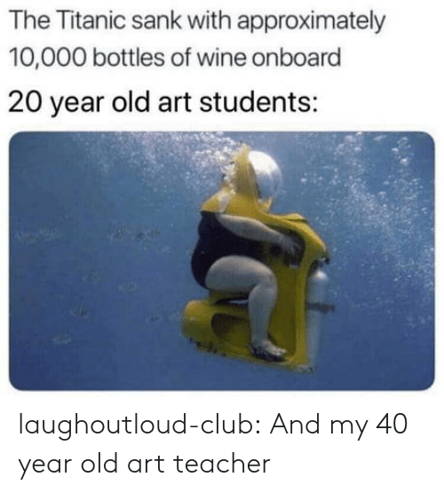 Club, Teacher, and Titanic: The Titanic sank with approximately  10,000 bottles of wine onboard  20 year old art students: laughoutloud-club:  And my 40 year old art teacher