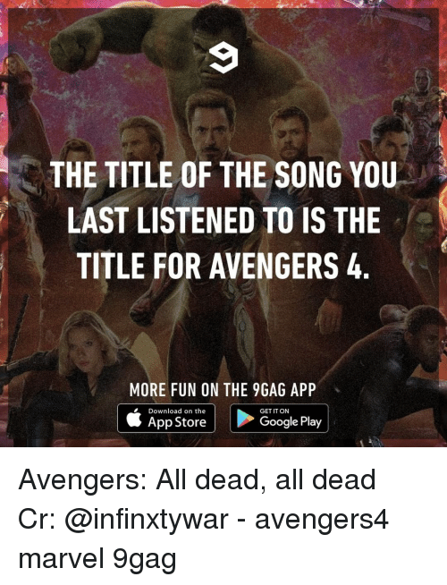 9gag, Google, and Memes: THE TITLE OF THE SONG YOU  LAST LISTENED TO IS THE  TITLE FOR AVENGERS 4  MORE FUN ON THE 9GAG APP  Download on the  GET IT ON  App Store  Google Play Avengers: All dead, all dead⠀ Cr: @infinxtywar⠀ -⠀ avengers4 marvel 9gag