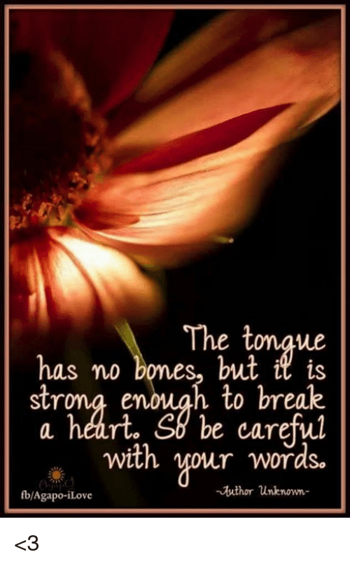 Bones, Memes, and Break: The tonaue  has no bones, but is  strona enouah to break  a heart. So be careful  with vour words.  fb/Agapo-iLove  - buthor unknown- <3