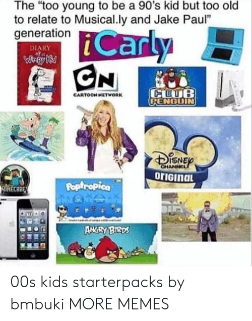 "Dank, Memes, and Target: The ""too young to be a 90's kid but too old  to relate to Musical.ly and Jake Paul""  generation  DIARY  CARTOONHETWORK  RENGDIN  ISNE  Poptropica  CARE  ANGRY BIRD 00s kids starterpacks by bmbuki MORE MEMES"