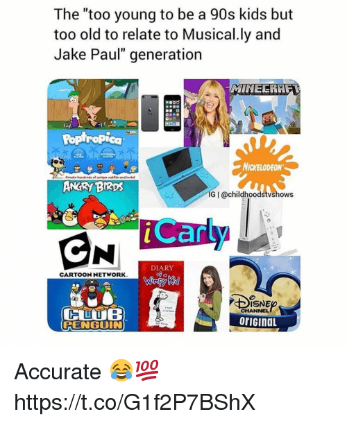 "Angry Birds, Cartoon Network, and Nickelodeon: The ""too young to be a 90s kids but  too old to relate to Musical.ly and  Jake Paul"" generation  Poptrapica  NICKELODEON  Create hundreds of unique eutits and teaks  ANGRY BIRDS  IG I @childhoodstvshows  can  DIARY  CARTOON NETWORK  CHANNEL  oriGinaL  PENGUIN Accurate 😂💯 https://t.co/G1f2P7BShX"