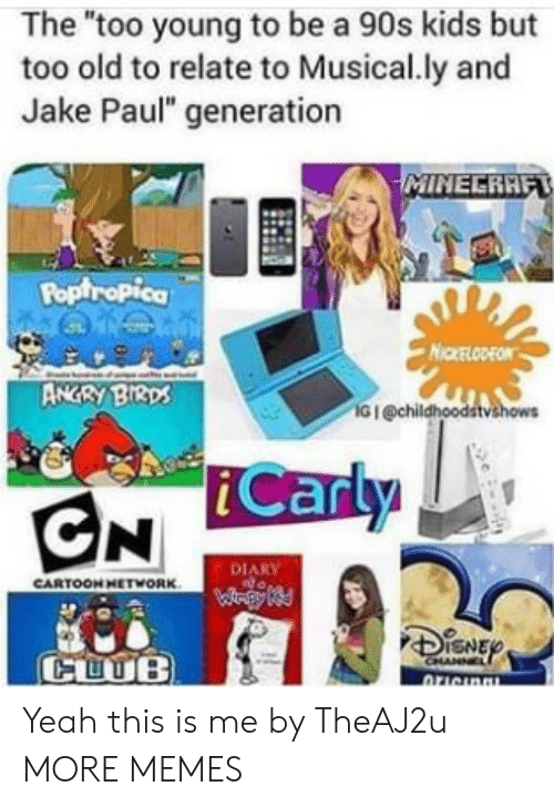 "Dank, iCarly, and Memes: The ""too young to be a 90s kids but  too old to relate to Musical.ly and  Jake Paul"" generation  Poptropica  NICKELODEON  ANGRY BI3ps  G I @chil  iCarly  DIARY  CARTOON HETWORK  CUUB Yeah this is me by TheAJ2u MORE MEMES"