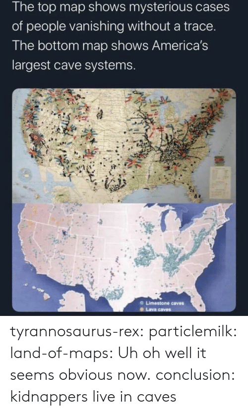 conclusion: The top map shows mysterious cases  of people vanishing without a trace.  The bottom map shows America's  largest cave systems.  Limestone caves  Lava caves tyrannosaurus-rex: particlemilk:  land-of-maps: Uh oh well it seems obvious now.   conclusion: kidnappers live in caves