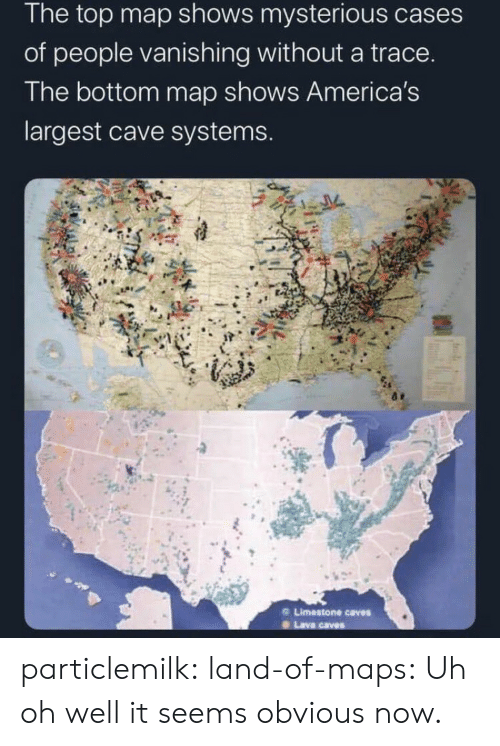 map: The top map shows mysterious cases  of people vanishing without a trace.  The bottom map shows America's  largest cave systems.  Limestone caves  Lava caves particlemilk:  land-of-maps: Uh oh well it seems obvious now.