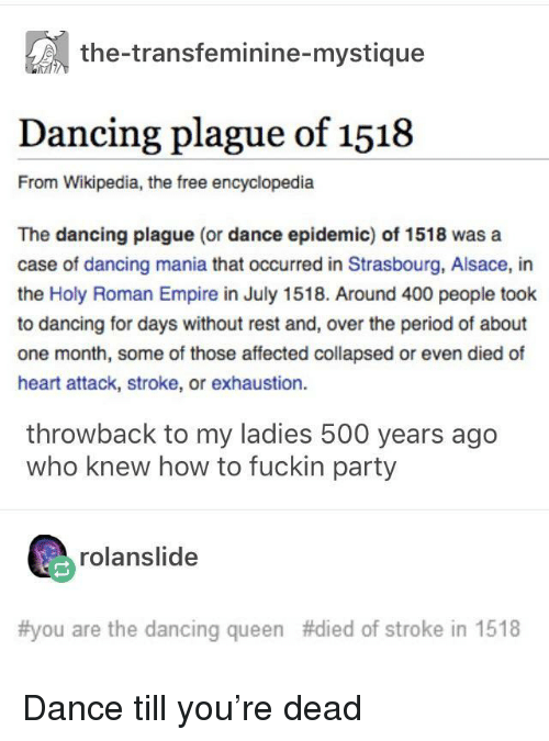 Holy Roman: the-transfeminine-mystique  Dancing plague of 1518  From Wikipedia, the free encyclopedia  The dancing plague (or dance epidemic) of 1518 was a  case of dancing mania that occurred in Strasbourg, Alsace, in  the Holy Roman Empire in July 1518. Around 400 people took  to dancing for days without rest and, over the period of about  one month, some of those affected collapsed or even died of  heart attack, stroke, or exhaustion.  throwback to my ladies 500 years ago  who knew how to fuckin party  rolanslide  #you are the dancing queen #died of stroke in 1518 Dance till you're dead