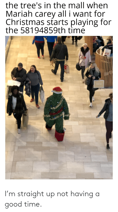 Christmas, Mariah Carey, and Good: the tree's in the mall when  Mariah carey all i want for  Christmas starts playing for  the 58194859th time I'm straight up not having a good time.
