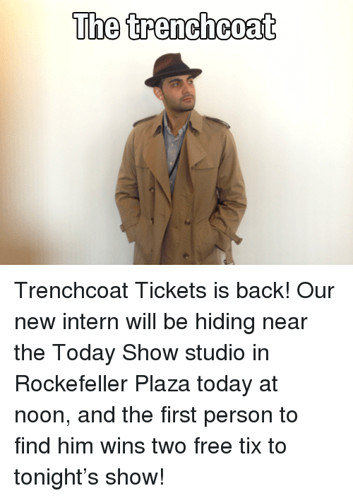 Tix: The trenchcoat <p>Trenchcoat Tickets is back! Our new intern will be hiding near the Today Show studio in Rockefeller Plaza today at noon, and the first person to find him wins two free tix to tonight&rsquo;s show!</p>