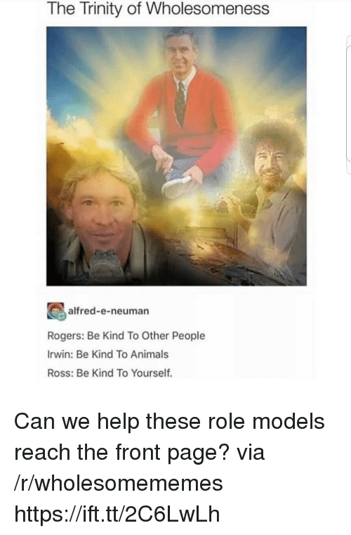 Animals, Help, and Models: The Trinity of Wholesomeness  alfred-e-neuman  Rogers: Be Kind To Other People  Irwin: Be Kind To Animals  Ross: Be Kind To Yourself. Can we help these role models reach the front page? via /r/wholesomememes https://ift.tt/2C6LwLh